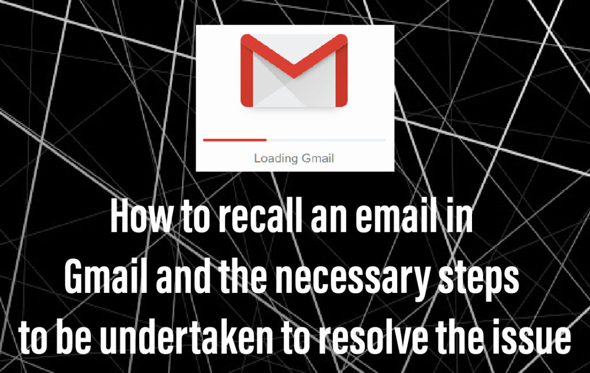 How to recall an email in Gmail and the necessary steps to be undertaken to resolve the issue