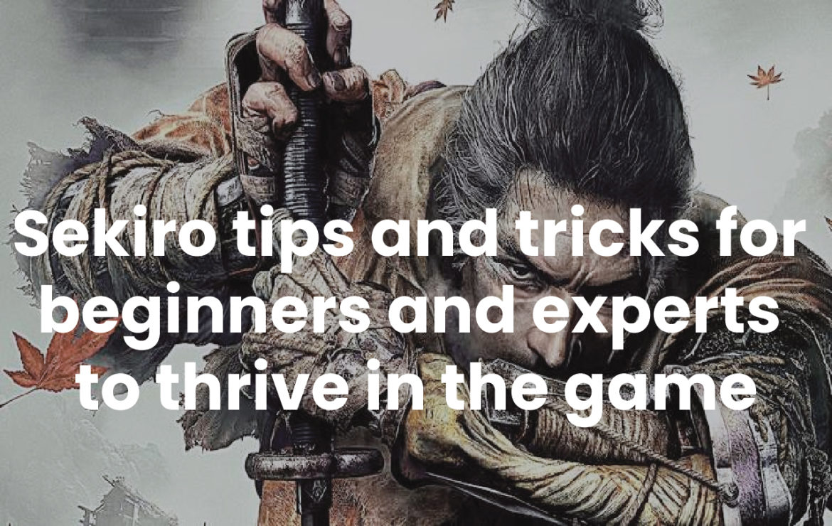 Sekiro tips and tricks for beginners and experts to thrive in the game